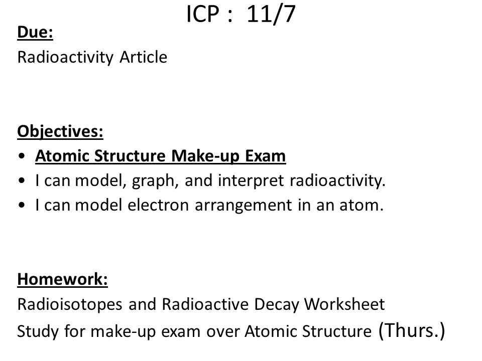 ICP : 11/7 Due: Radioactivity Article Objectives: Atomic Structure Make-up Exam I can model, graph, and interpret radioactivity.