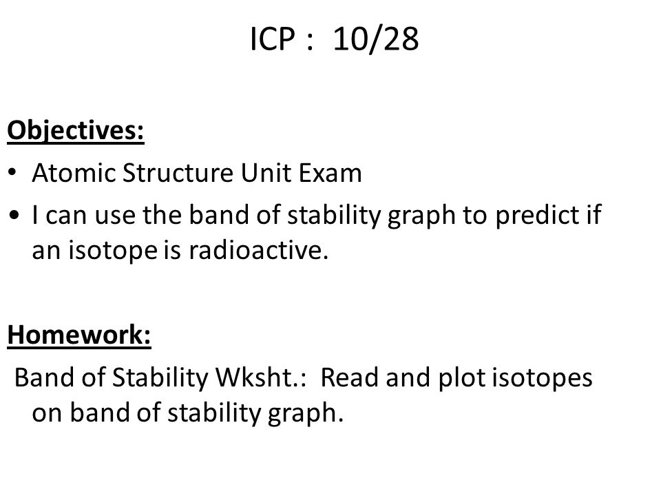ICP : 10/28 Objectives: Atomic Structure Unit Exam I can use the band of stability graph to predict if an isotope is radioactive.