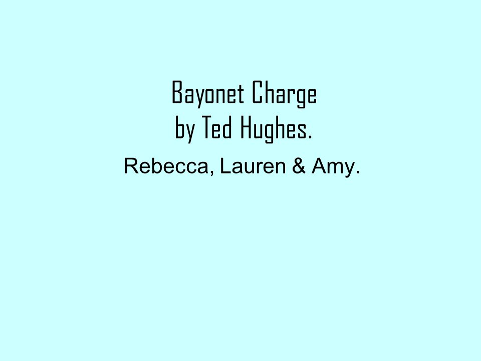 Bayonet Charge by Ted Hughes. Rebecca, Lauren & Amy.