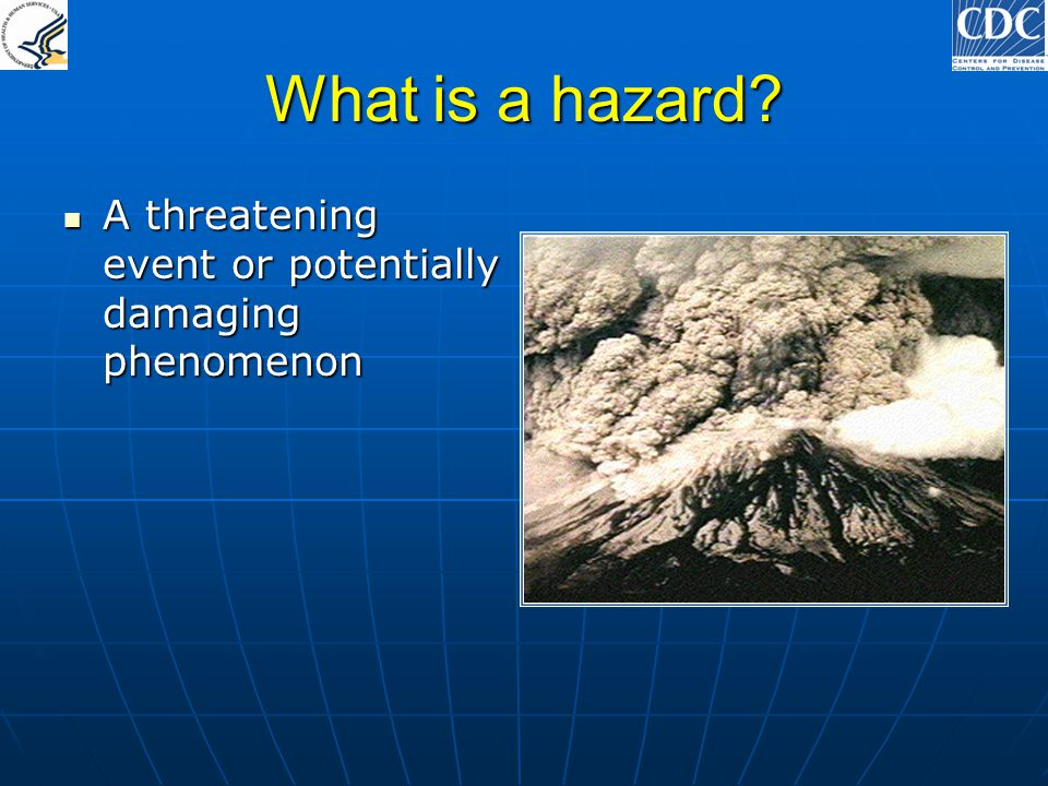 What is a hazard? A threatening event or potentially damaging phenomenon A threatening event or potentially damaging phenomenon