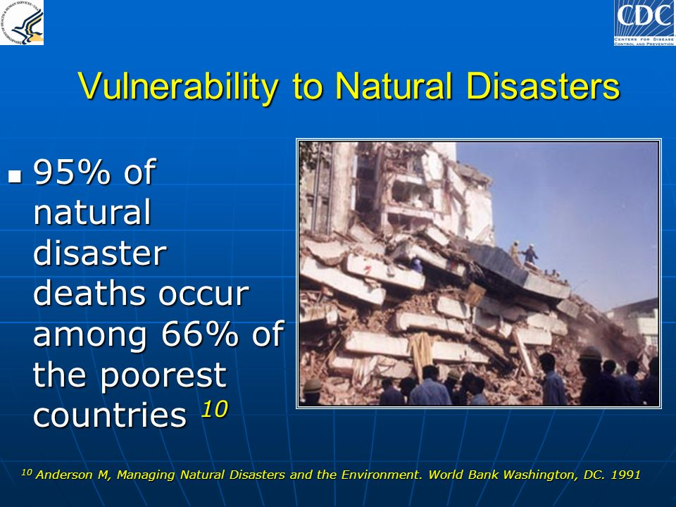Vulnerability to Natural Disasters 95% of natural disaster deaths occur among 66% of the poorest countries 10 95% of natural disaster deaths occur amo