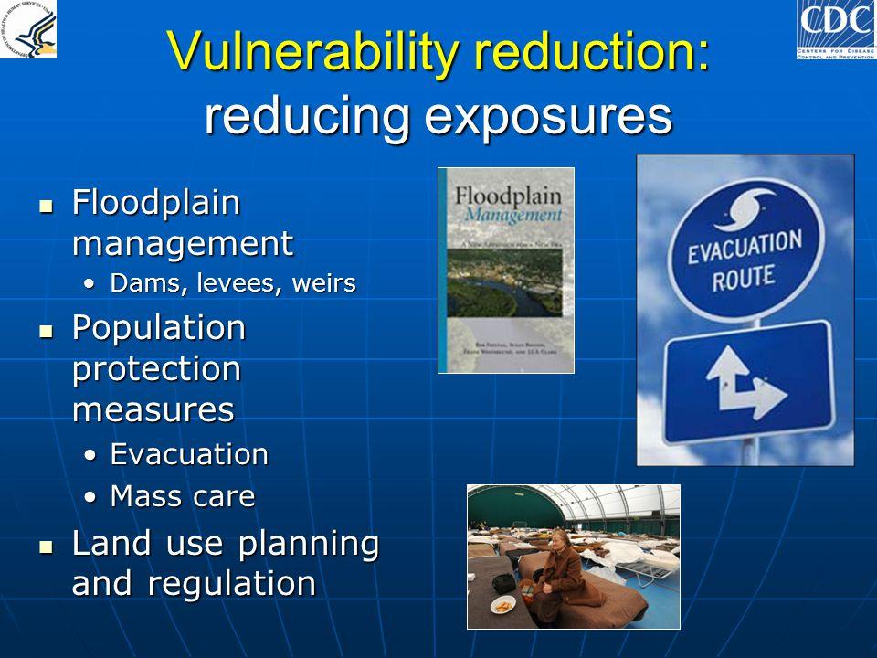 Vulnerability reduction: reducing exposures Floodplain management Floodplain management Dams, levees, weirsDams, levees, weirs Population protection m
