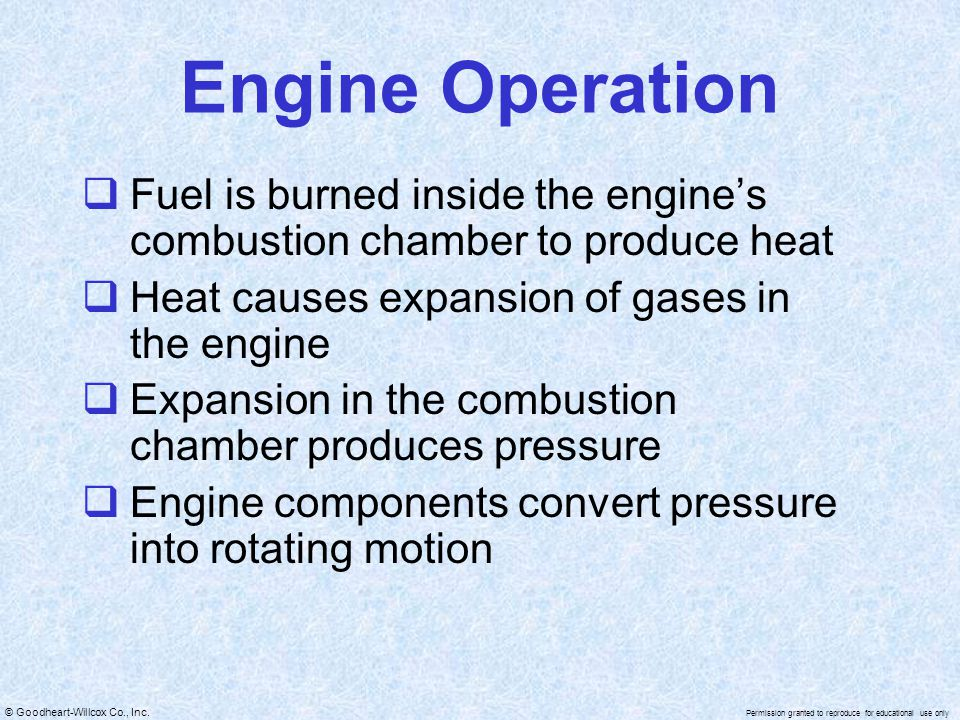 © Goodheart-Willcox Co., Inc. Permission granted to reproduce for educational use only Fuel is burned inside the engines combustion chamber to produce