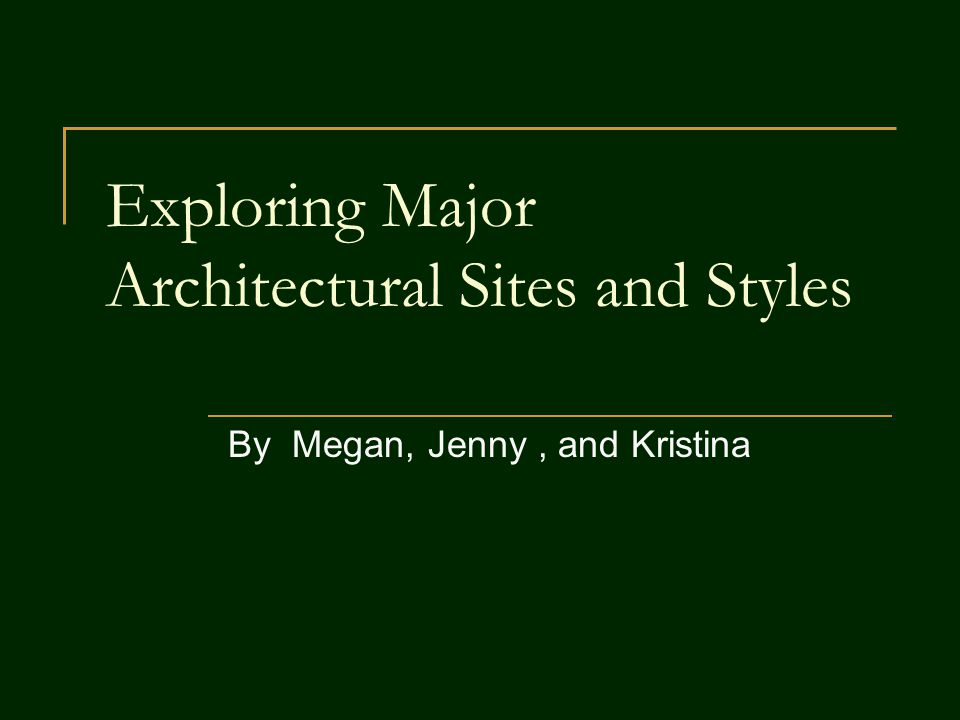 Exploring Major Architectural Sites and Styles By Megan, Jenny, and Kristina