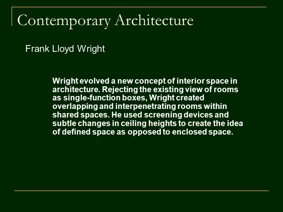 Contemporary Architecture Frank Lloyd Wright Wright evolved a new concept of interior space in architecture. Rejecting the existing view of rooms as s