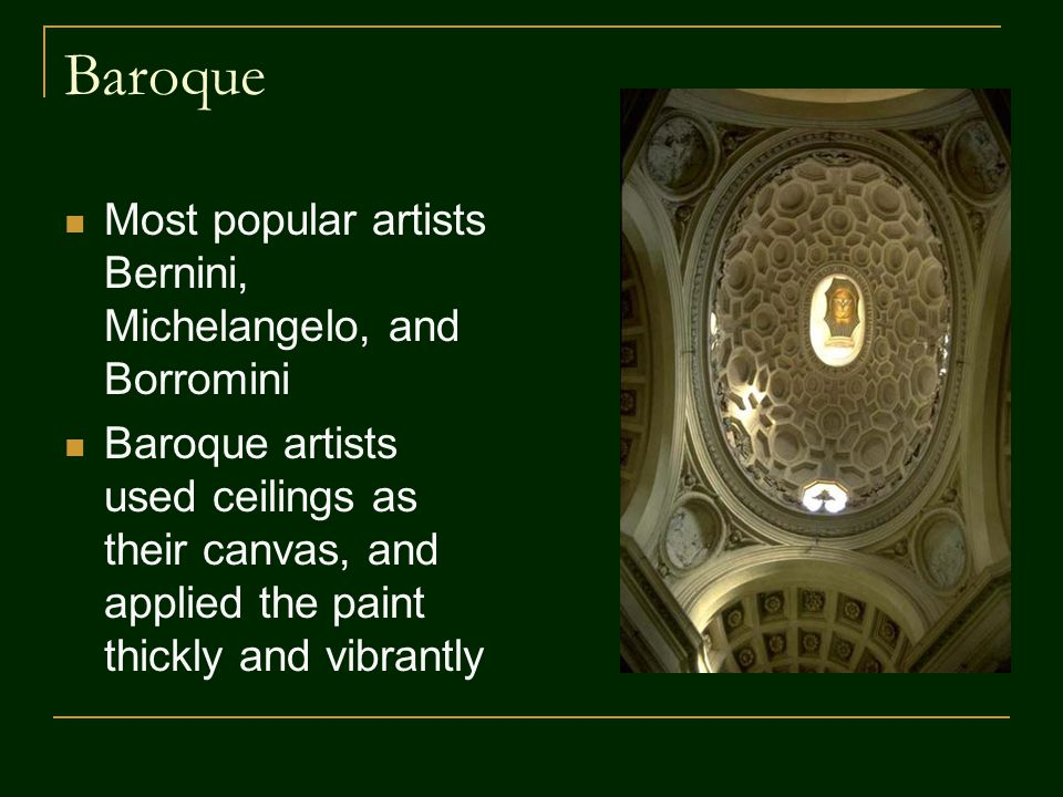 Baroque Most popular artists Bernini, Michelangelo, and Borromini Baroque artists used ceilings as their canvas, and applied the paint thickly and vib