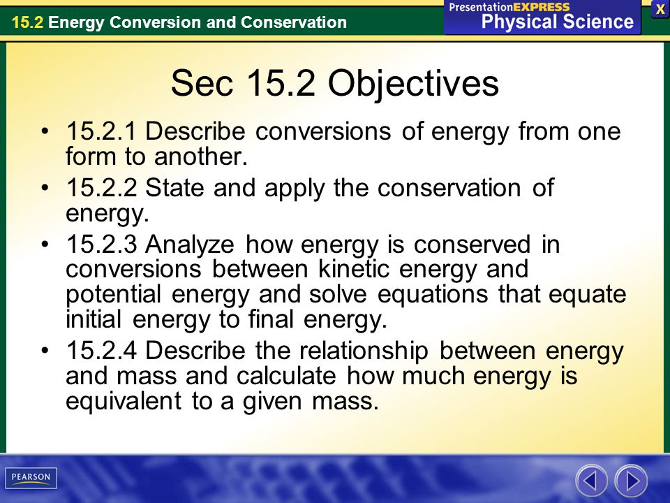 15.2 Energy Conversion and Conservation Sec 15.2 Objectives 15.2.1 Describe conversions of energy from one form to another. 15.2.2 State and apply the