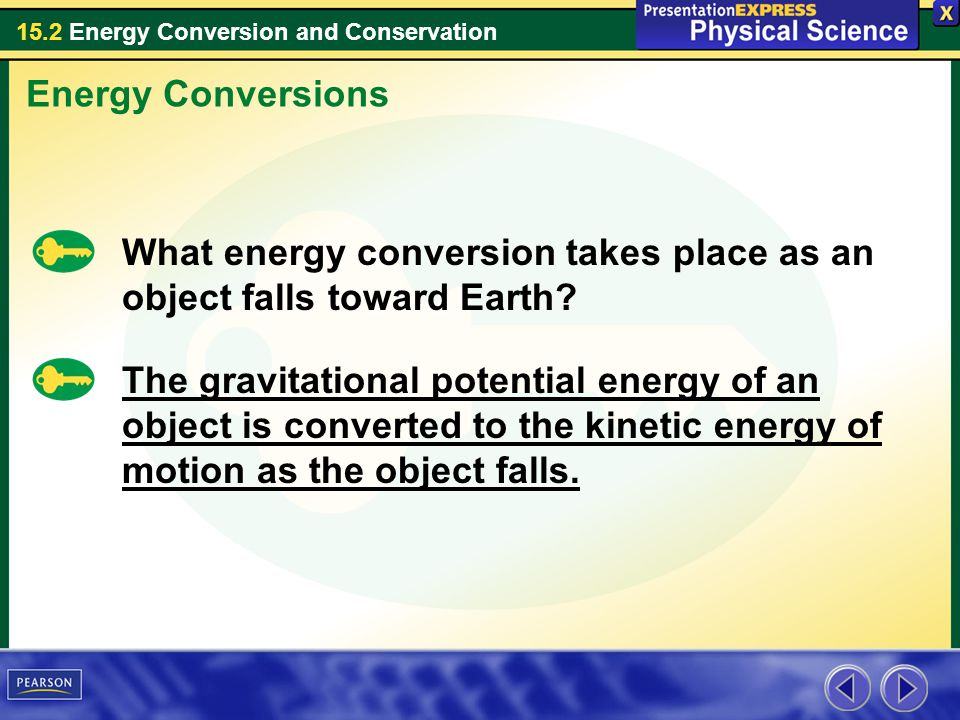 15.2 Energy Conversion and Conservation Energy Conversions What energy conversion takes place as an object falls toward Earth? The gravitational poten
