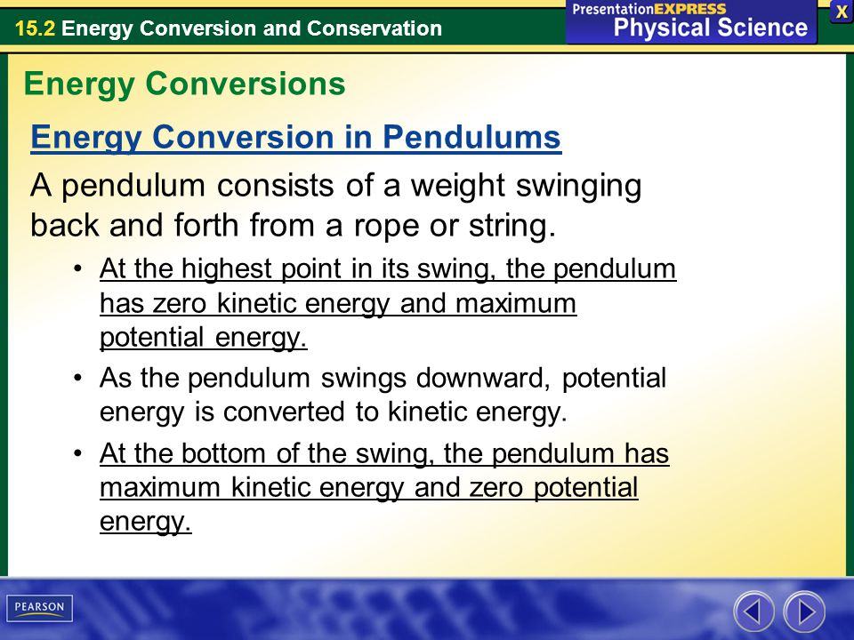 15.2 Energy Conversion and Conservation Energy Conversion in Pendulums A pendulum consists of a weight swinging back and forth from a rope or string.