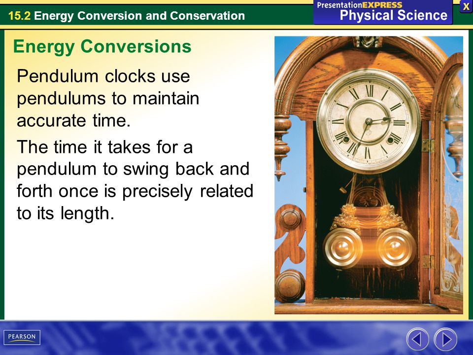 15.2 Energy Conversion and Conservation Pendulum clocks use pendulums to maintain accurate time. The time it takes for a pendulum to swing back and fo