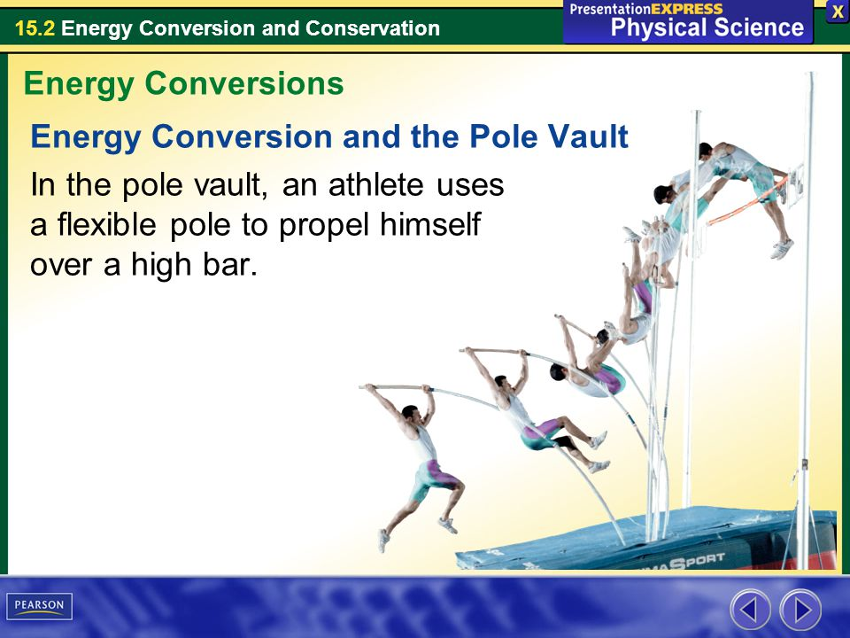 15.2 Energy Conversion and Conservation Energy Conversion and the Pole Vault In the pole vault, an athlete uses a flexible pole to propel himself over