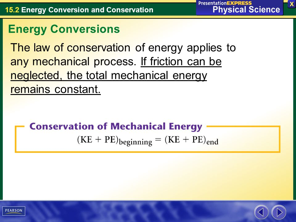 15.2 Energy Conversion and Conservation The law of conservation of energy applies to any mechanical process. If friction can be neglected, the total m