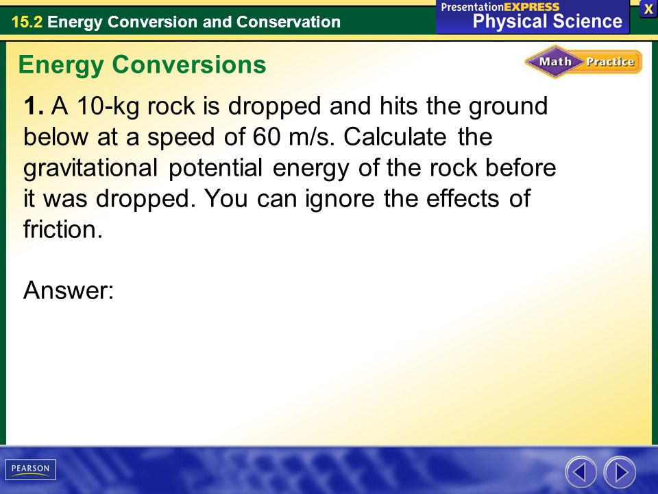 15.2 Energy Conversion and Conservation 1. A 10-kg rock is dropped and hits the ground below at a speed of 60 m/s. Calculate the gravitational potenti