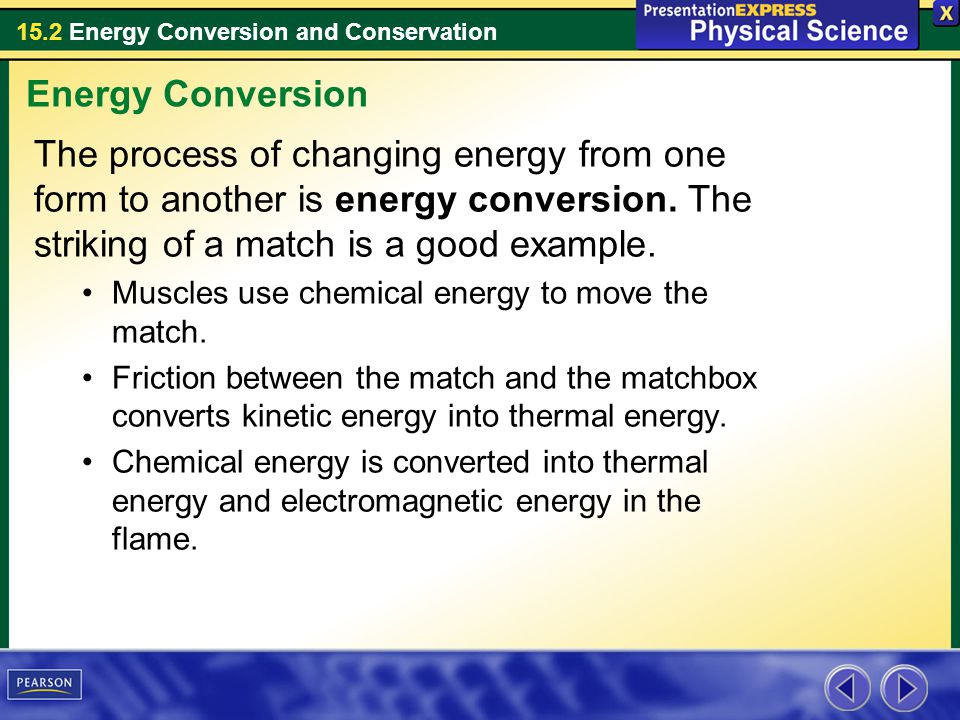 15.2 Energy Conversion and Conservation The process of changing energy from one form to another is energy conversion. The striking of a match is a goo