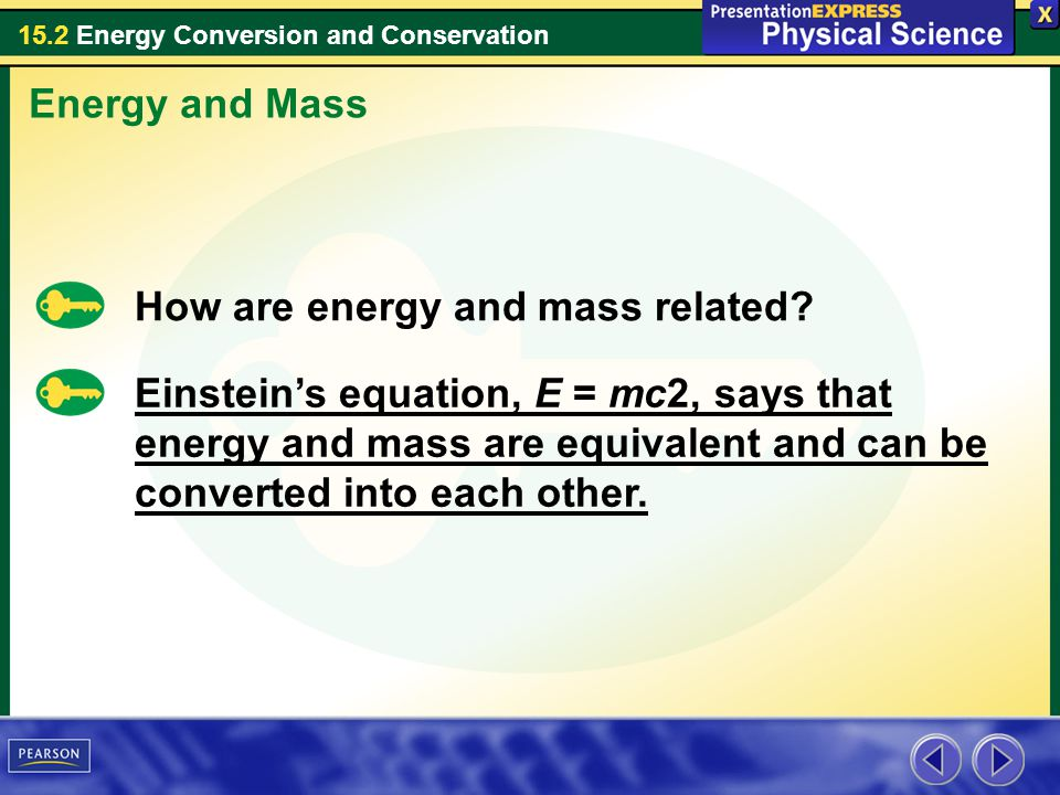 15.2 Energy Conversion and Conservation Energy and Mass How are energy and mass related? Einsteins equation, E = mc2, says that energy and mass are eq