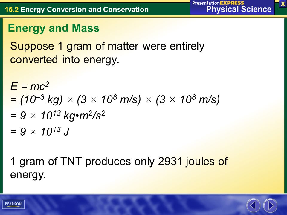 15.2 Energy Conversion and Conservation Suppose 1 gram of matter were entirely converted into energy. E = mc 2 = (10 –3 kg) × (3 × 10 8 m/s) × (3 × 10