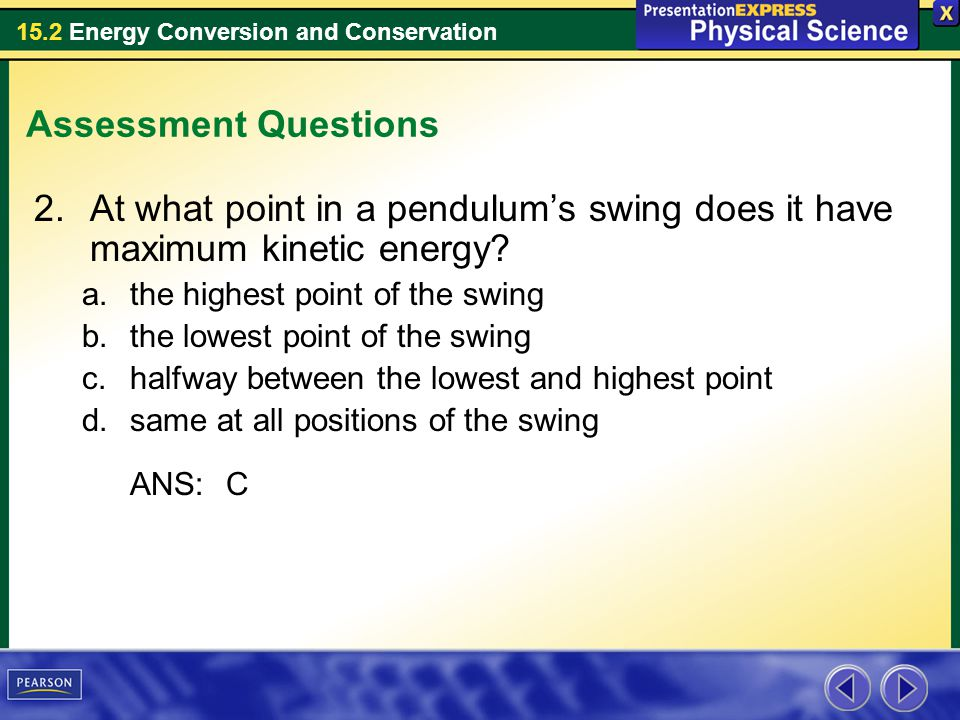 15.2 Energy Conversion and Conservation Assessment Questions 2.At what point in a pendulums swing does it have maximum kinetic energy? a.the highest p