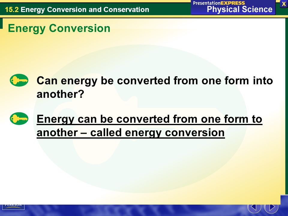 15.2 Energy Conversion and Conservation Energy Conversion Can energy be converted from one form into another? Energy can be converted from one form to