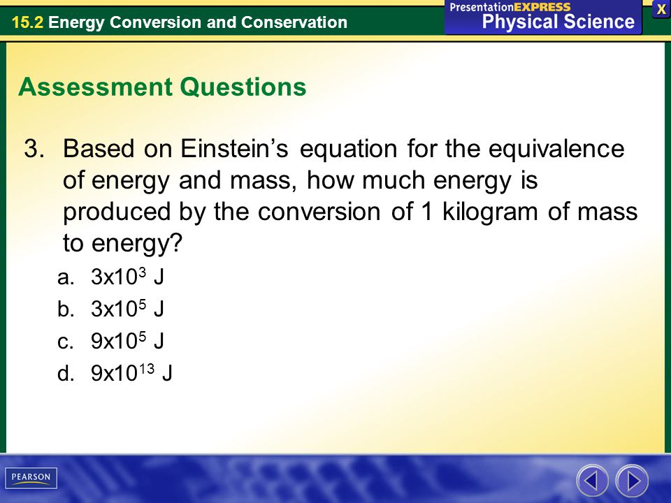 15.2 Energy Conversion and Conservation Assessment Questions 3.Based on Einsteins equation for the equivalence of energy and mass, how much energy is