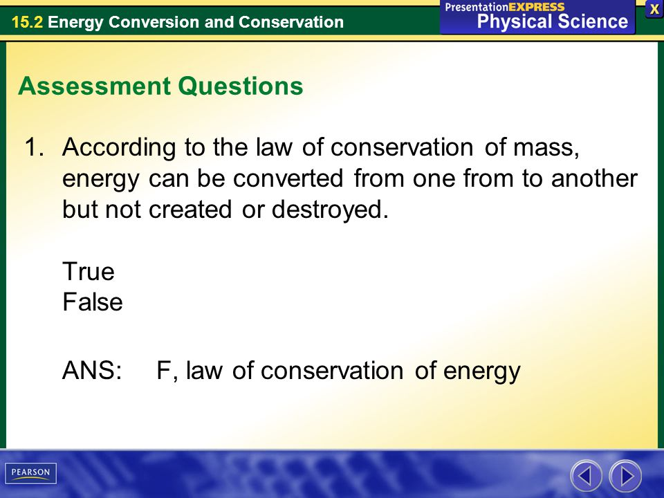 15.2 Energy Conversion and Conservation Assessment Questions 1.According to the law of conservation of mass, energy can be converted from one from to