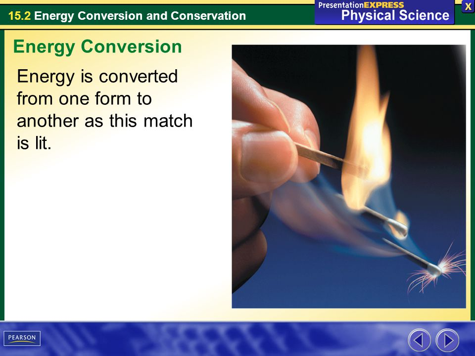 15.2 Energy Conversion and Conservation Energy is converted from one form to another as this match is lit. Energy Conversion