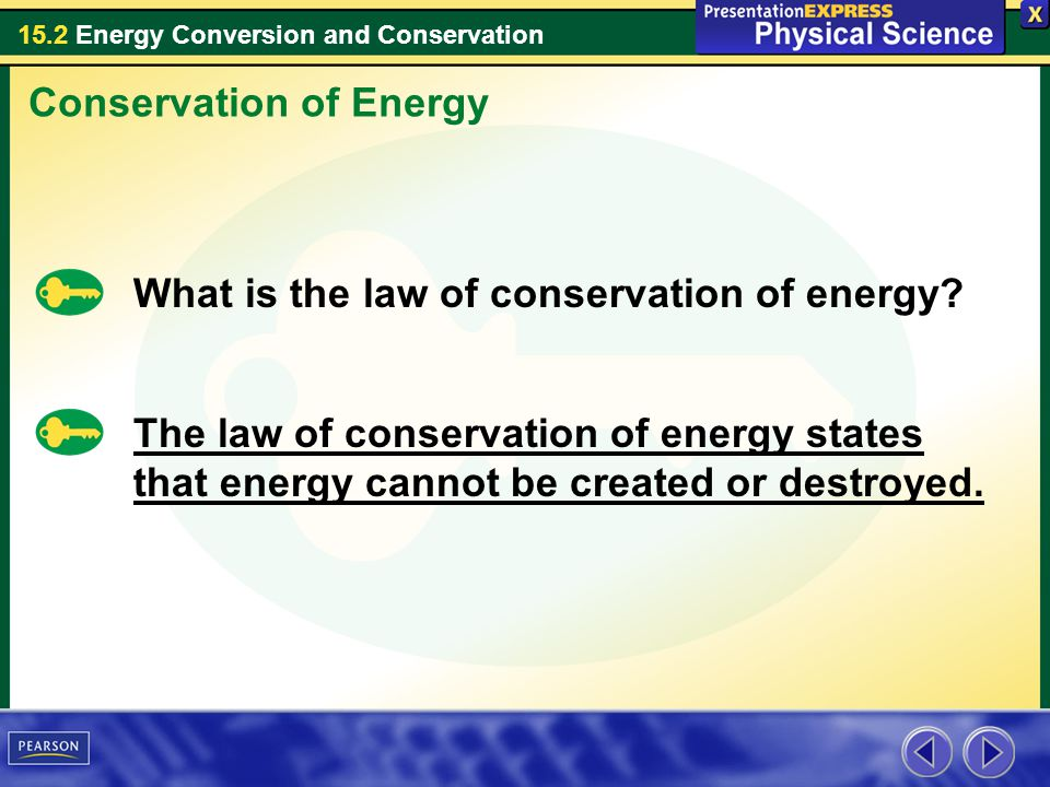 15.2 Energy Conversion and Conservation Conservation of Energy What is the law of conservation of energy? The law of conservation of energy states tha