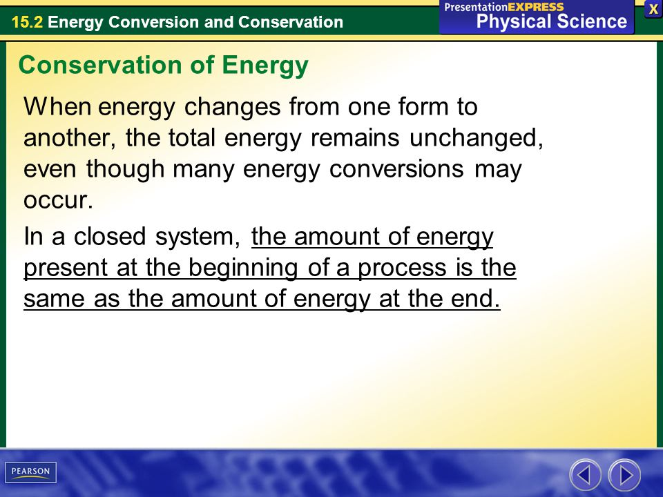 15.2 Energy Conversion and Conservation When energy changes from one form to another, the total energy remains unchanged, even though many energy conv