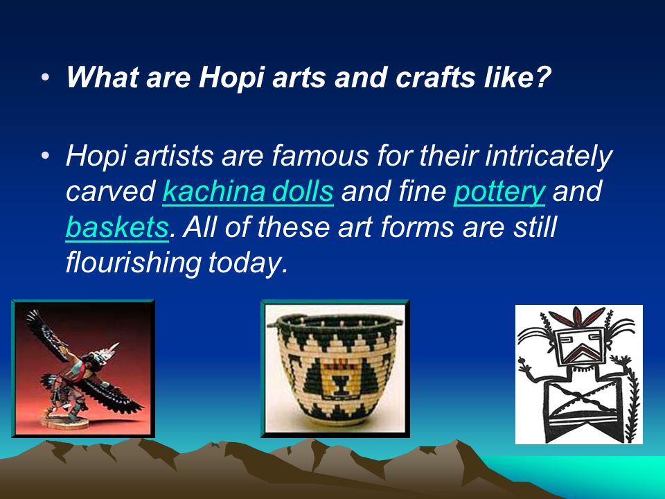 What are Hopi arts and crafts like? Hopi artists are famous for their intricately carved kachina dolls and fine pottery and baskets. All of these art