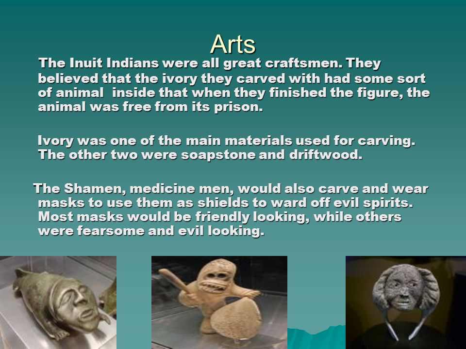 Arts The Inuit Indians were all great craftsmen. They believed that the ivory they carved with had some sort of animal inside that when they finished