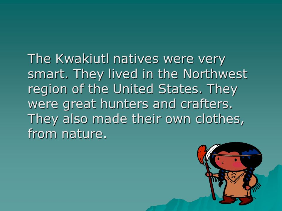 The Kwakiutl natives were very smart. They lived in the Northwest region of the United States. They were great hunters and crafters. They also made th