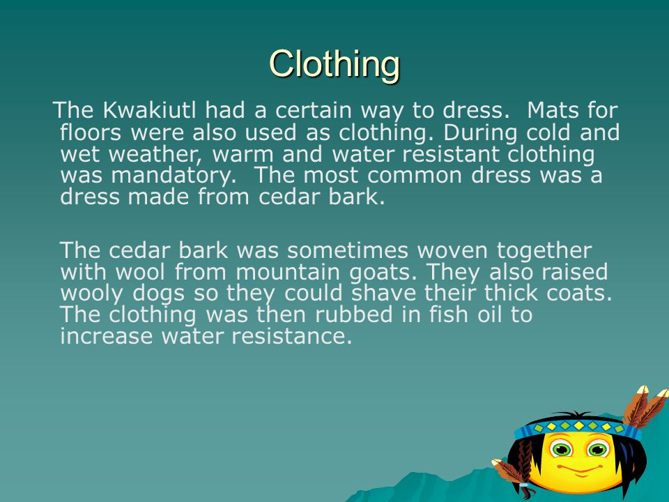 Clothing The Kwakiutl had a certain way to dress. Mats for floors were also used as clothing. During cold and wet weather, warm and water resistant cl