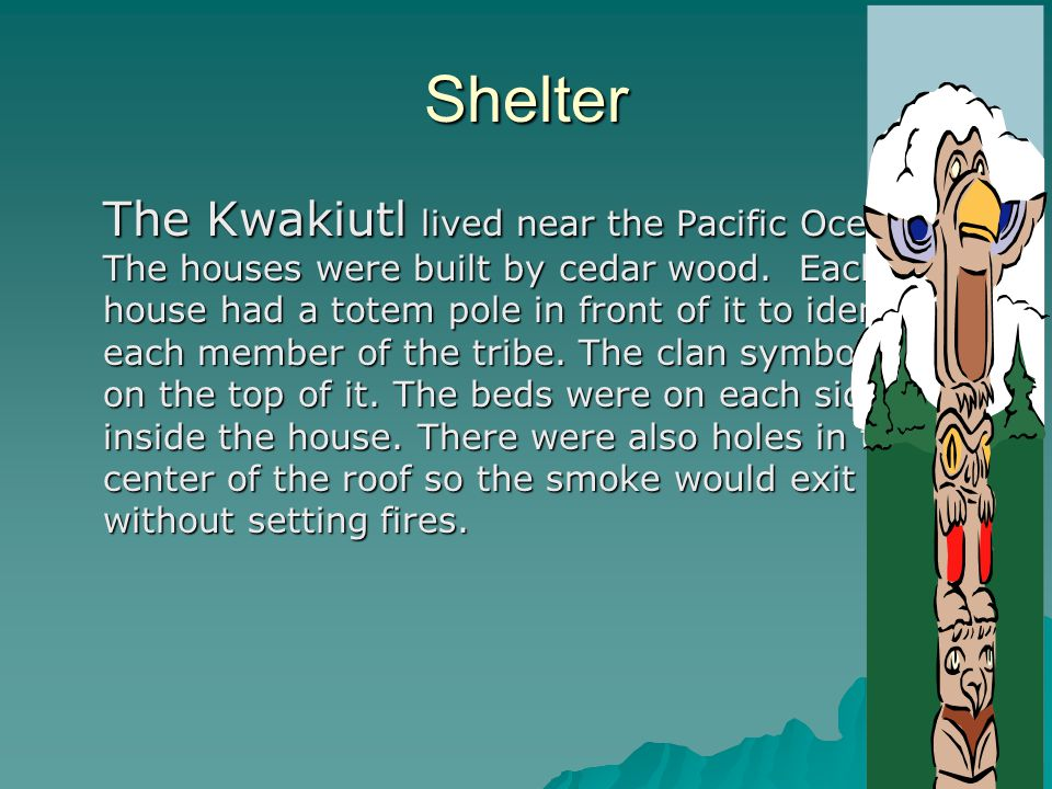 Shelter The Kwakiutl lived near the Pacific Ocean. The houses were built by cedar wood. Each house had a totem pole in front of it to identify each me