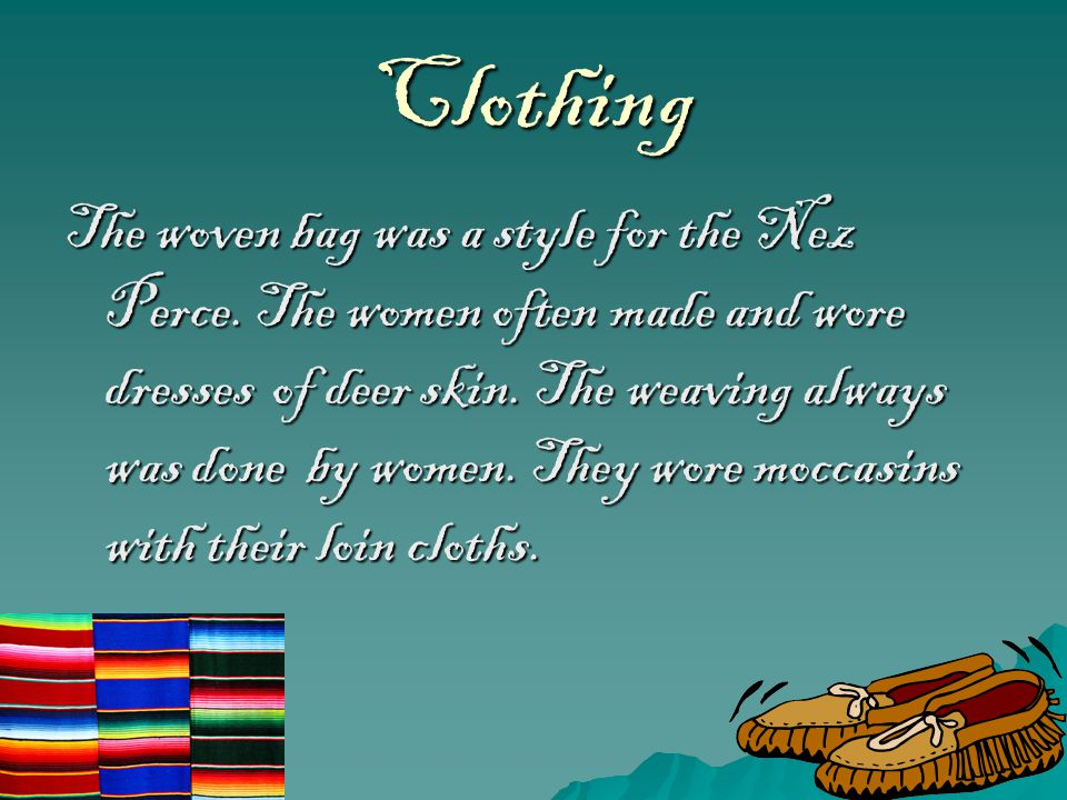 Clothing The woven bag was a style for the Nez Perce. The women often made and wore dresses of deer skin. The weaving always was done by women. They w