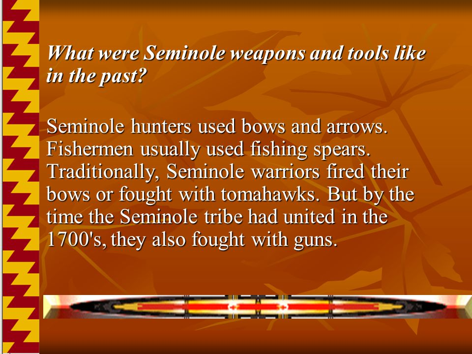 What were Seminole weapons and tools like in the past? What were Seminole weapons and tools like in the past? Seminole hunters used bows and arrows. F