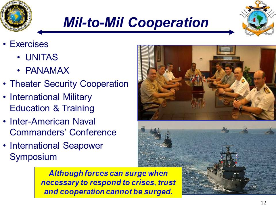12 Mil-to-Mil Cooperation Exercises UNITAS PANAMAX Theater Security Cooperation International Military Education & Training Inter-American Naval Commanders Conference International Seapower Symposium Although forces can surge when necessary to respond to crises, trust and cooperation cannot be surged.