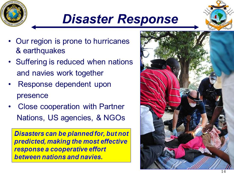 14 Disaster Response Disasters can be planned for, but not predicted, making the most effective response a cooperative effort between nations and navies.