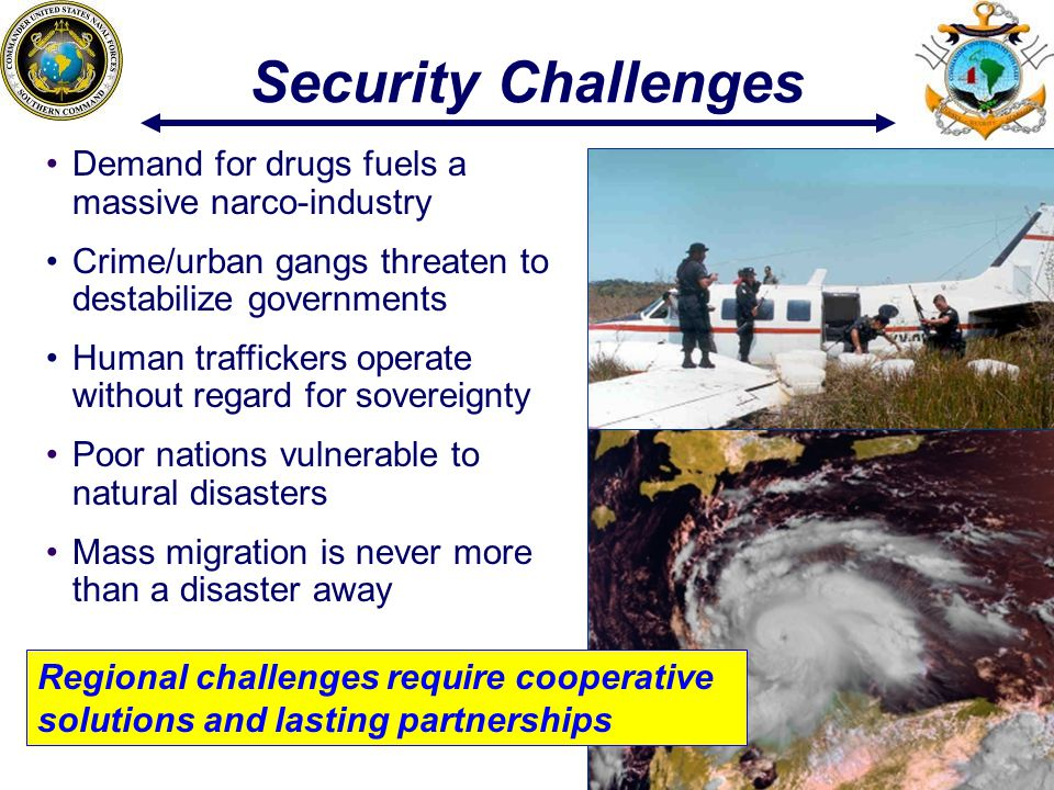999 9 Security Challenges Demand for drugs fuels a massive narco-industry Crime/urban gangs threaten to destabilize governments Human traffickers operate without regard for sovereignty Poor nations vulnerable to natural disasters Mass migration is never more than a disaster away Regional challenges require cooperative solutions and lasting partnerships