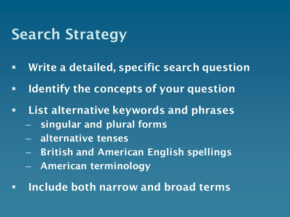 Search Strategy Write a detailed, specific search question Identify the concepts of your question List alternative keywords and phrases – singular and plural forms – alternative tenses – British and American English spellings – American terminology Include both narrow and broad terms