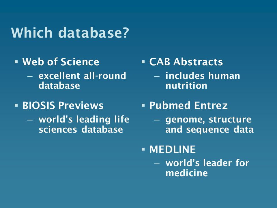 Which database? Web of Science – excellent all-round database BIOSIS Previews – worlds leading life sciences database CAB Abstracts – includes human n