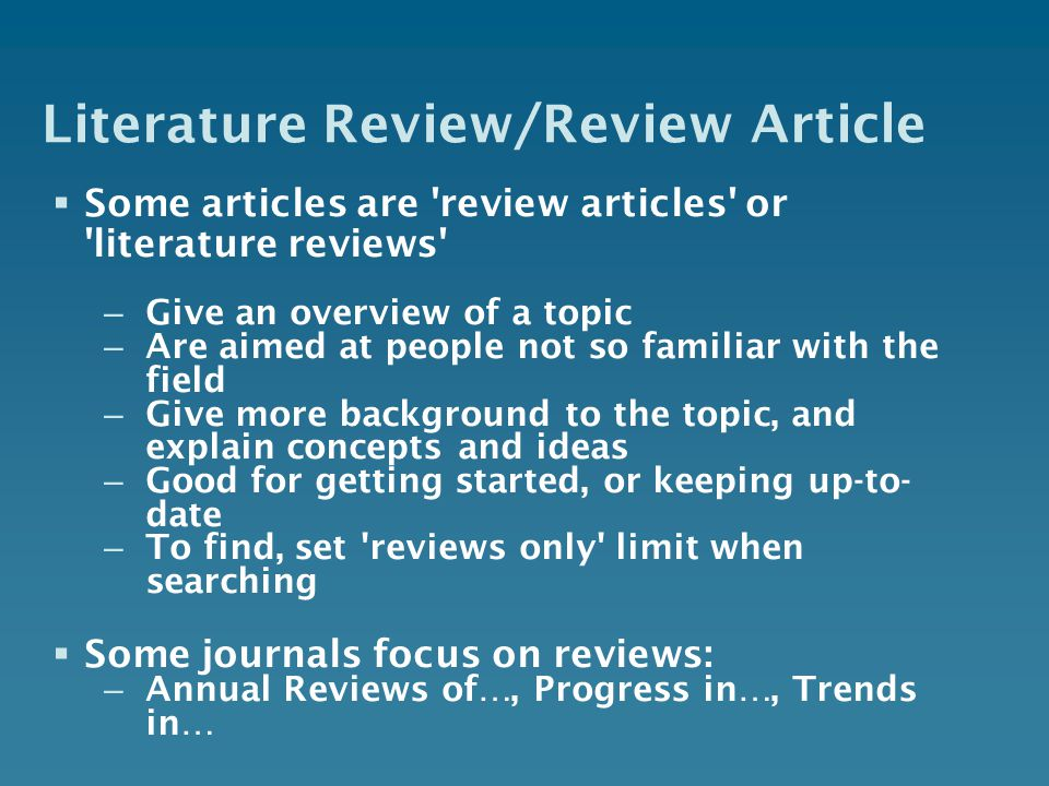 Literature Review/Review Article Some articles are 'review articles' or 'literature reviews' – Give an overview of a topic – Are aimed at people not s