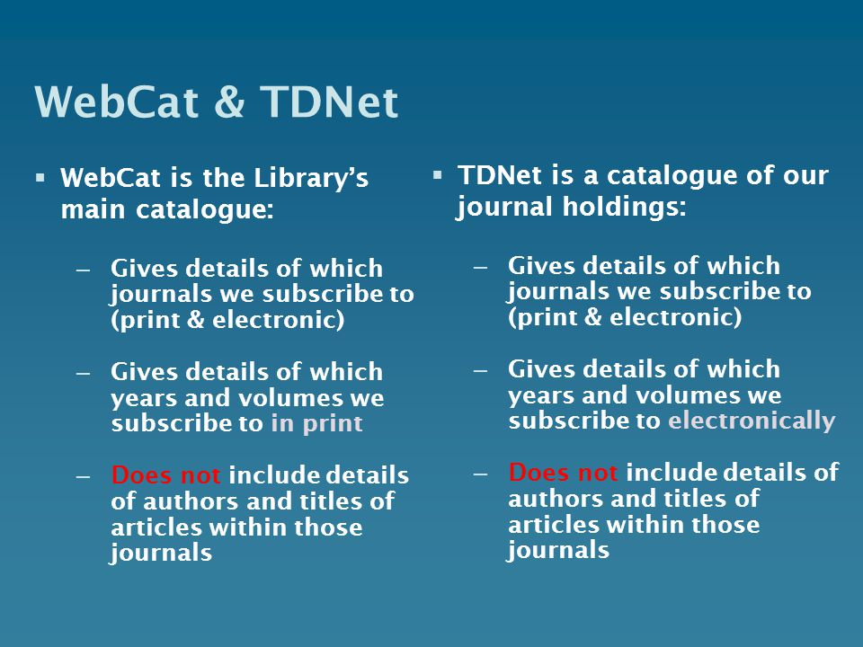 WebCat & TDNet WebCat is the Librarys main catalogue: – Gives details of which journals we subscribe to (print & electronic) – Gives details of which years and volumes we subscribe to in print – Does not include details of authors and titles of articles within those journals TDNet is a catalogue of our journal holdings: – Gives details of which journals we subscribe to (print & electronic) – Gives details of which years and volumes we subscribe to electronically – Does not include details of authors and titles of articles within those journals