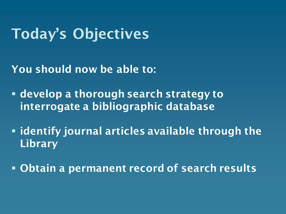 Todays Objectives You should now be able to: develop a thorough search strategy to interrogate a bibliographic database identify journal articles available through the Library Obtain a permanent record of search results