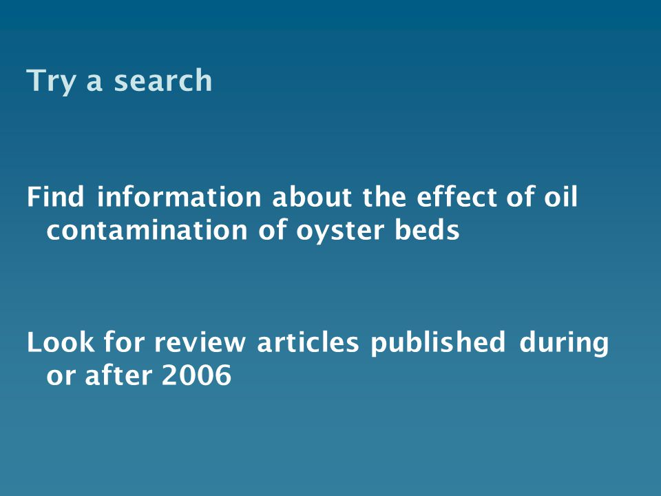 Try a search Find information about the effect of oil contamination of oyster beds Look for review articles published during or after 2006