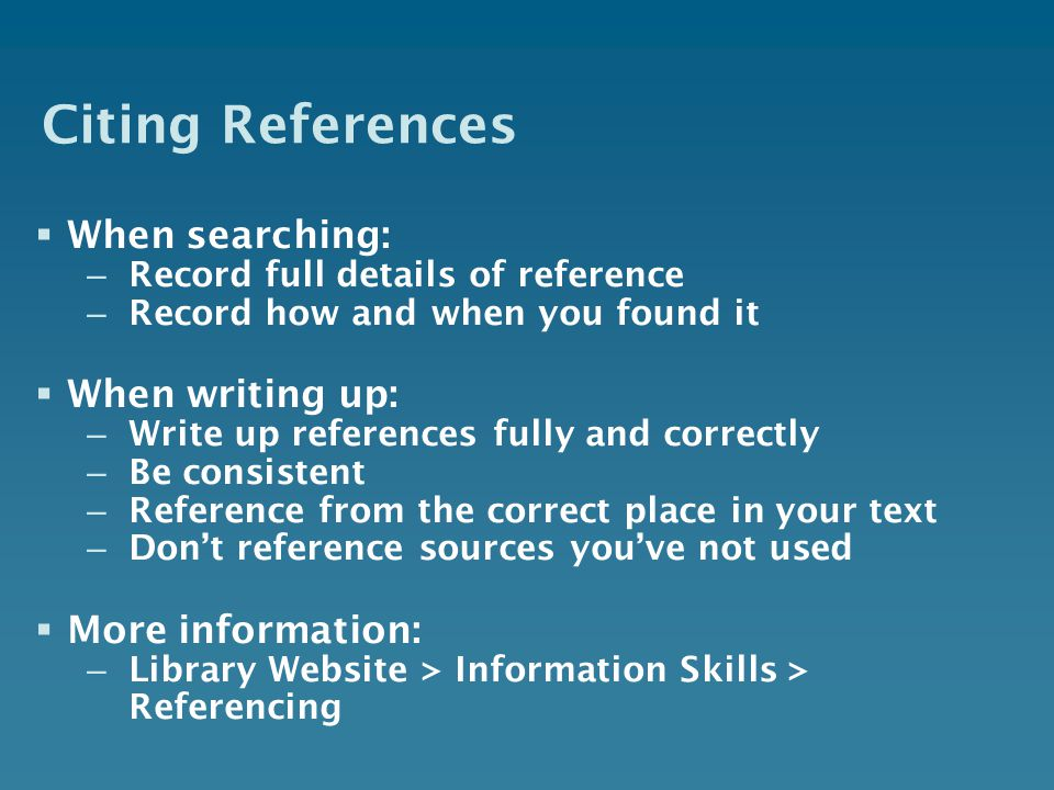 Citing References When searching: – Record full details of reference – Record how and when you found it When writing up: – Write up references fully and correctly – Be consistent – Reference from the correct place in your text – Dont reference sources youve not used More information: – Library Website > Information Skills > Referencing