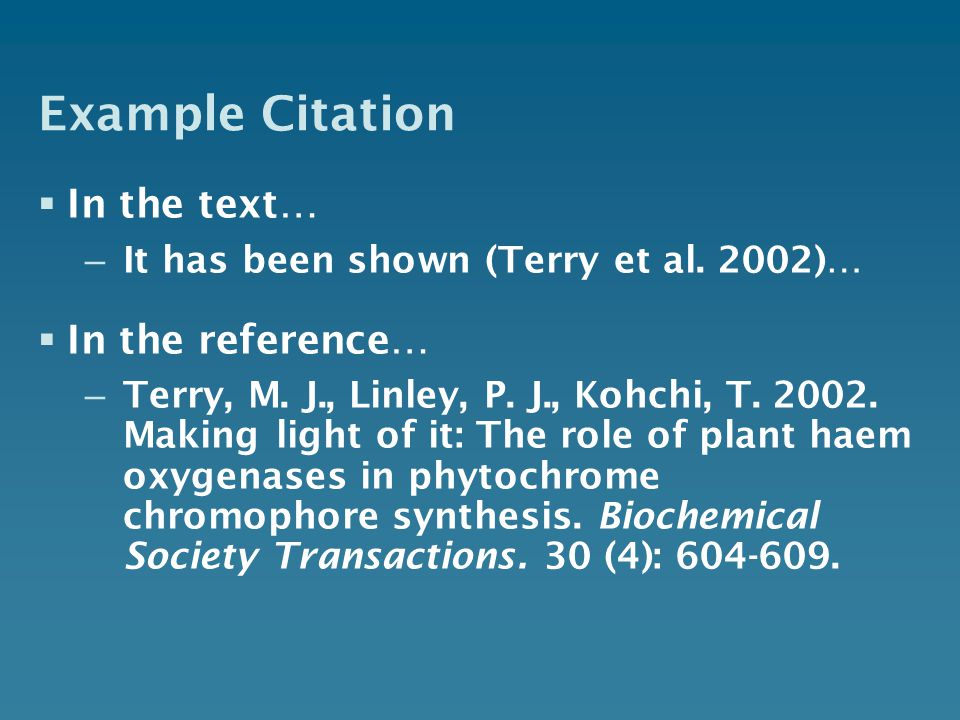 Example Citation In the text… – It has been shown (Terry et al. 2002)… In the reference… – Terry, M. J., Linley, P. J., Kohchi, T. 2002. Making light