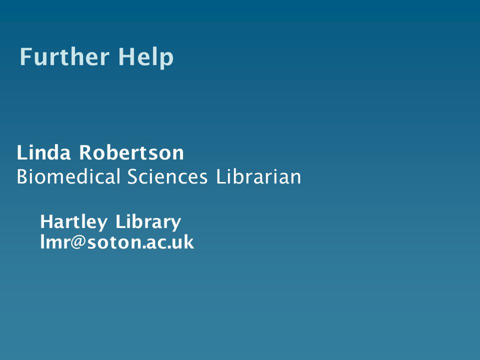 Further Help Linda Robertson Biomedical Sciences Librarian Hartley Library lmr@soton.ac.uk