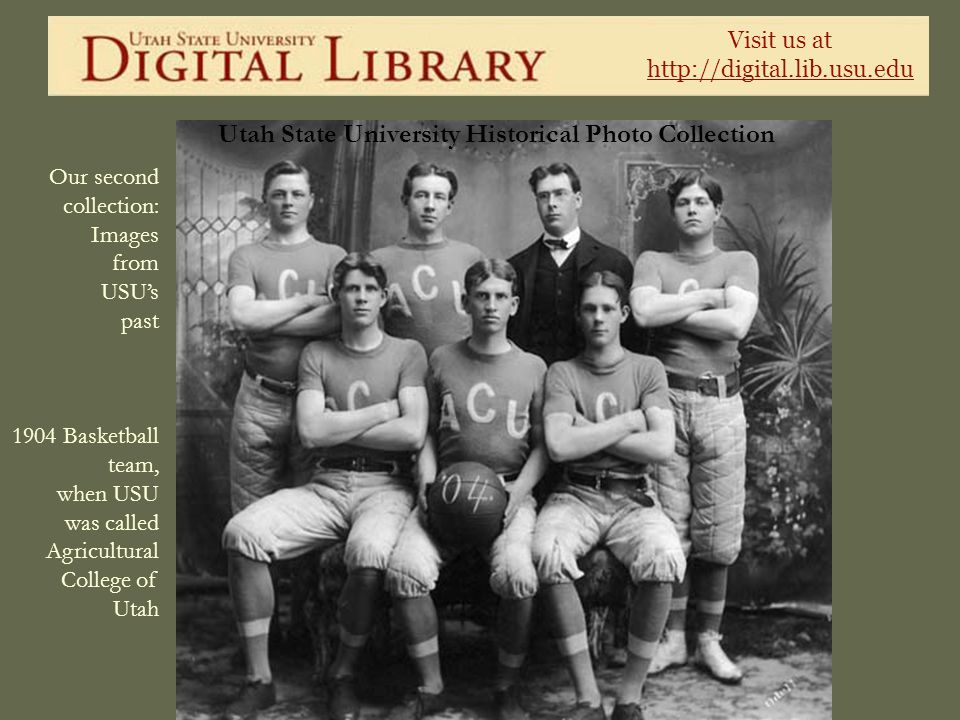 Visit us at http://digital.lib.usu.edu Utah State University Historical Photo Collection Our second collection: Images from USUs past 1904 Basketball