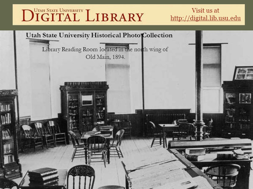 Visit us at http://digital.lib.usu.edu Utah State University Historical Photo Collection Library Reading Room located in the north wing of Old Main, 1