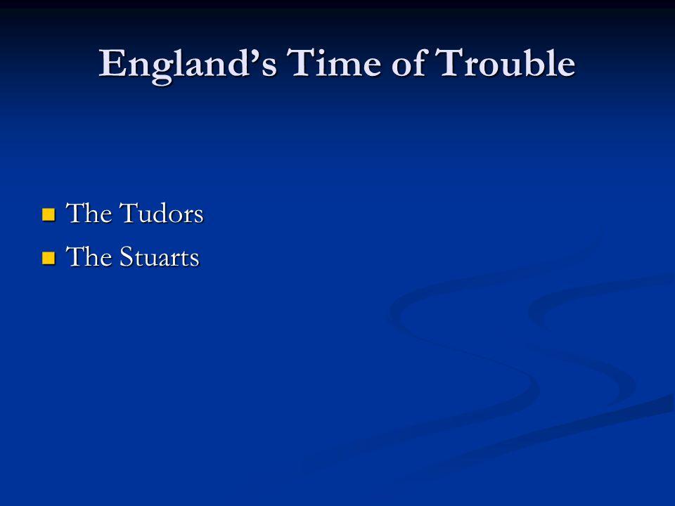 Englands Time of Trouble The Tudors The Tudors The Stuarts The Stuarts