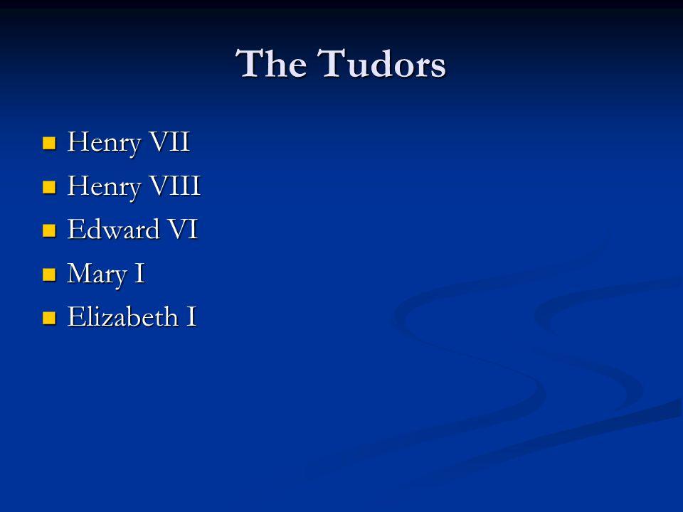 The Tudors Henry VII Henry VII Henry VIII Henry VIII Edward VI Edward VI Mary I Mary I Elizabeth I Elizabeth I